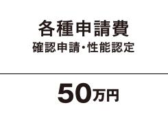各種申請費 確認申請・性能認定 50万円
